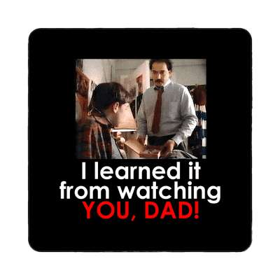 i learned it from watching you dad magnet drugs psa 90s television tv ads advertisement funny joke funny sayings nonsense