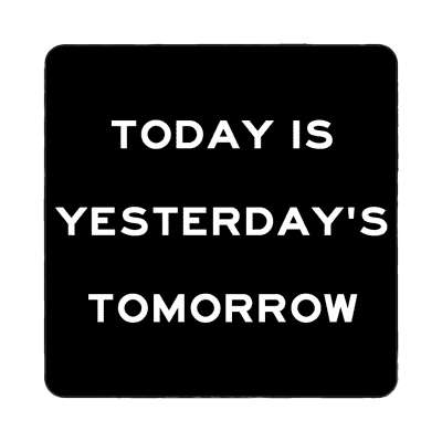 today is yesterdays tomorrow magnet wise sayings funny sayings