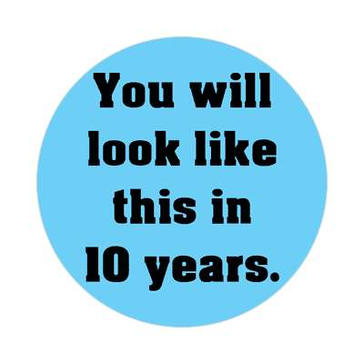 you will look like this in 10 years sticker