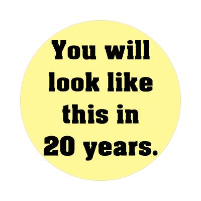 you will look like this in 20 years sticker