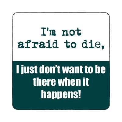 im not afraid to die i just dont want to be there when it happens youre on magnet funny sayings hilarious sayings funny quotes popular pop