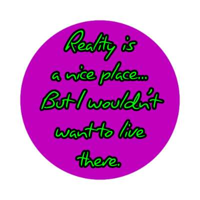reality is a nice place but i wouldnt want to live there sticker funny sayings hilarious sayings funny quotes popular pop