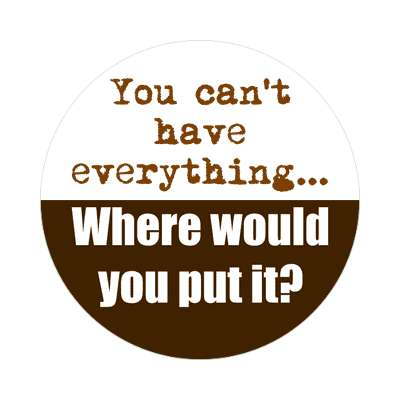you cant have everything where would you put it sticker funny sayings hilarious sayings funny quotes popular pop
