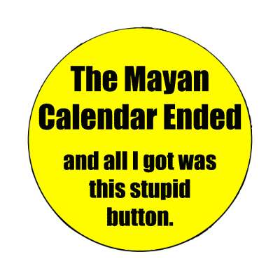 the mayan calendar ended and all i got was this stupid button magnet doomsday rapture end of the world christian christianity judgement day apocalypse jesus christ return heaven last days
