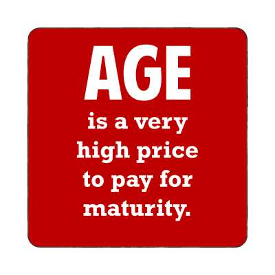 age is a very high price to pay for maturity magnet wise sayings intelligent questions random funny sayings joke hilarious silly goofy