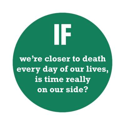 if were closer to death every day of our lives is time really on our side sticker wise sayings intelligent questions random funny sayings joke hilarious silly goofy