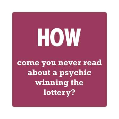 how come you never read about a psychic winning the lottery sticker wise sayings intelligent questions random funny sayings joke hilarious silly goofy