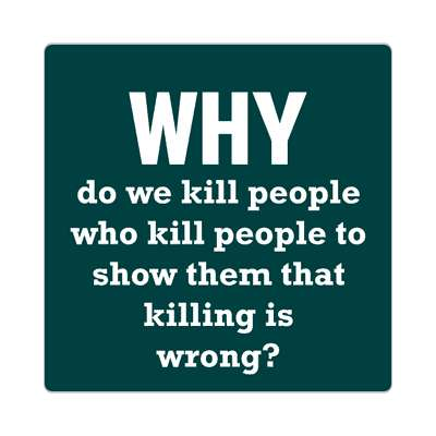 why do we kill people who kill people to show them that killing is wrong sticker wise sayings intelligent questions random funny sayings joke hilarious silly goofy