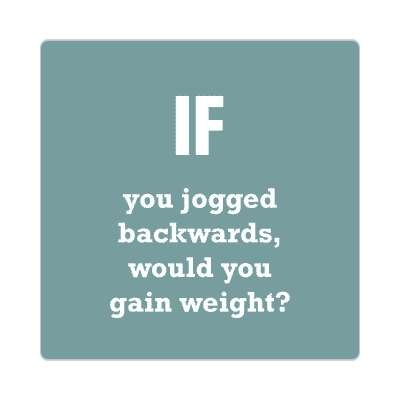if you jogged backwards would you gain weight sticker wise sayings intelligent questions random funny sayings joke hilarious silly goofy