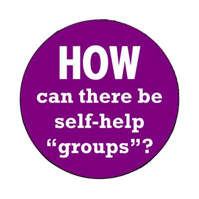 how can there be self help groups magnet wise sayings intelligent questions random funny sayings joke hilarious silly goofy