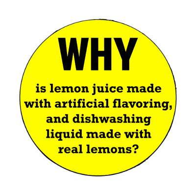 why is lemon juice made with artificial flavoring and dishwashing liquid made with real lemons magnet wise sayings intelligent questions random funny sayings joke hilarious silly goofy