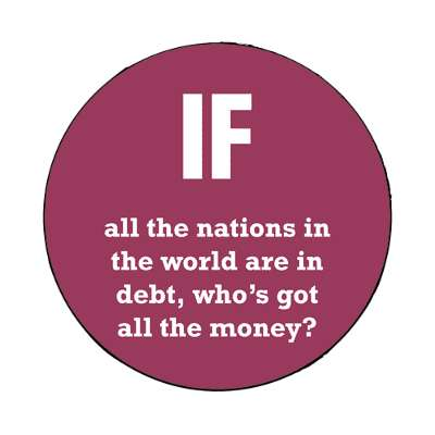 if all the nations in the world are in debt whose got all the money magnet wise sayings intelligent questions random funny sayings joke hilarious silly goofy