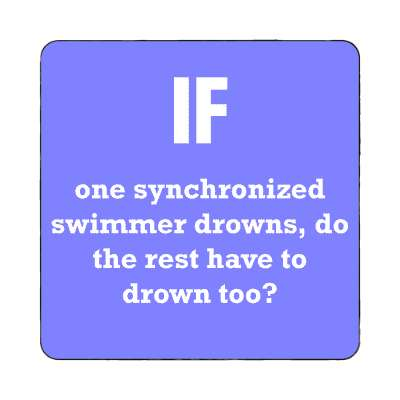 if one synchronized swimmer drowns do the rest have to drown too magnet wise sayings intelligent questions random funny sayings joke hilarious silly goofy