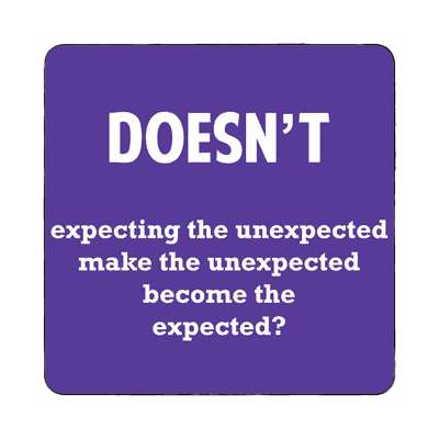 doesnt expecting the unexpected make the unexpected become the expected magnet wise sayings intelligent questions random funny sayings joke hilarious silly goofy