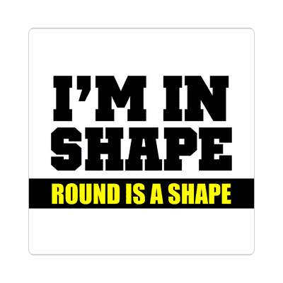 im in shape round is a shape sticker funny sayings funny quotes hilarious slogans