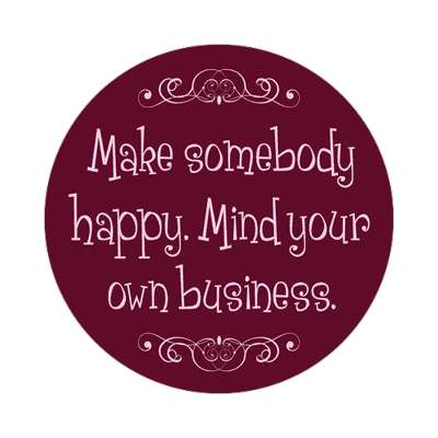 make somebody happy mind your own business sticker funny sayings funny anecdotes jokes novelty hilarious fun