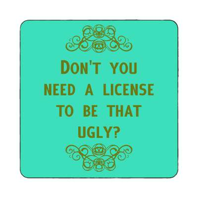 dont you need a license to be that ugly magnet funny sayings funny anecdotes jokes novelty hilarious fun