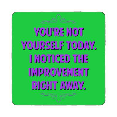 youre not yourself today i noticed the improvement right away magnet funny sayings funny anecdotes jokes novelty hilarious fun