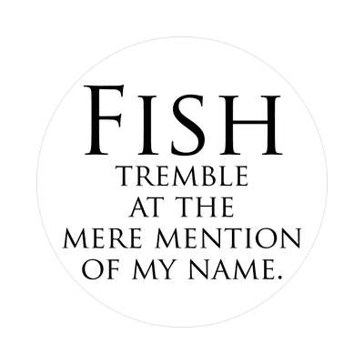 fish tremble at the mere mention of my name fish sticker sports muskee trout largemouth smallmouth walleye lure bait shark grouper yellowfin salmon catfish