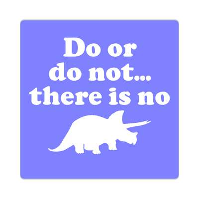 do or do not there is no try sticker triceratops dinosaur please wait random funny sayings joke hilarious silly goofy