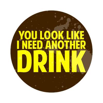 you look like i need another drink sticker random funny sayings joke hilarious silly goofy