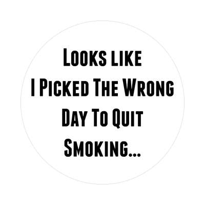 looks like i picked the wrong day to quit smoking sticker random funny sayings joke hilarious silly goofy