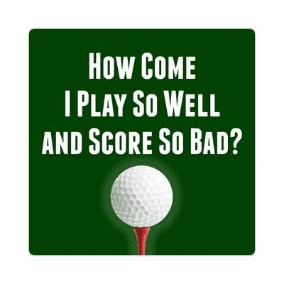 how come i play so well and score so bad sticker sports golf birdie hole in one fun recreational activities