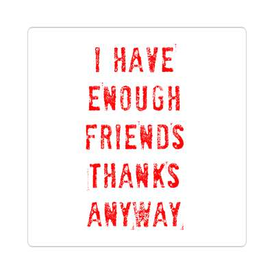 i have enough friends thanks anyway sticker random funny sayings hilarious weird wacky