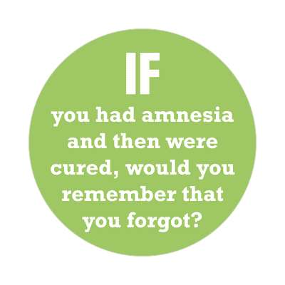 if you had amnesia and then were cured would you remember that you forgot sticker funny philosophical wise sayings intelligent questions random funny sayings joke hilarious silly goofy