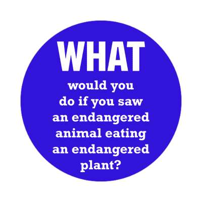 what would you do if you saw an endangered animal eating an endangered plant sticker funny philosophical wise sayings intelligent questions random funny sayings joke hilarious silly goofy