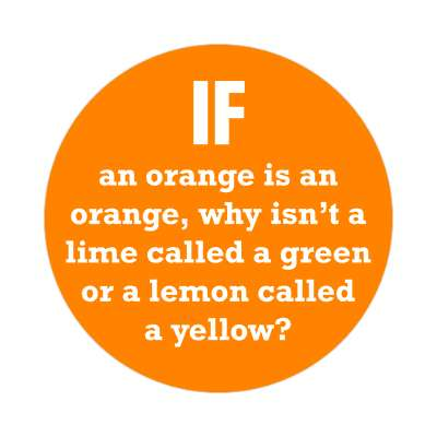 if an orange is an orange why isnt a lime called a green or a lemon called a yellow sticker funny philosophical wise sayings intelligent questions random funny sayings joke hilarious silly goofy