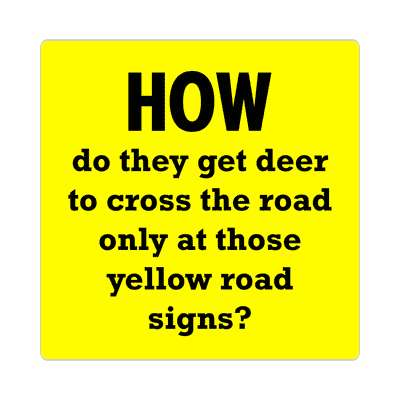 how do they get deer to cross the road only at those yellow road signs sticker funny philosophical wise sayings intelligent questions random funny sayings joke hilarious silly goofy