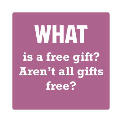 what is a free gift arent all gifts free sticker funny philosophical wise sayings intelligent questions random funny sayings joke hilarious silly goofy