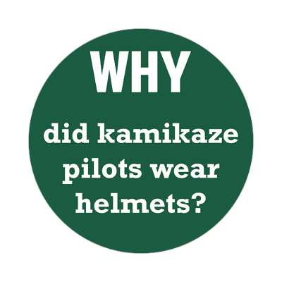 why did kamikaze pilots wear helmets sticker funny philosophical wise sayings intelligent questions random funny sayings joke hilarious silly goofy