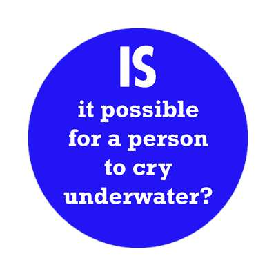 is it possible for a person to cry underwater sticker funny philosophical wise sayings intelligent questions random funny sayings joke hilarious silly goofy