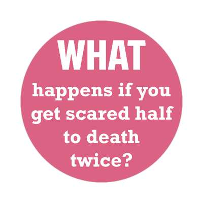 what happens if you get scared half to death twice sticker funny philosophical wise sayings intelligent questions random funny sayings joke hilarious silly goofy