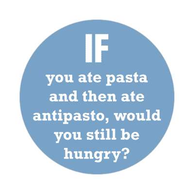 if you ate pasta and then ate antipasto would you still be hungry sticker funny philosophical wise sayings intelligent questions random funny sayings joke hilarious silly goofy