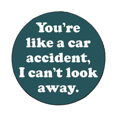 youre like a car accident i cant look away magnet pick up lines funny sayings
