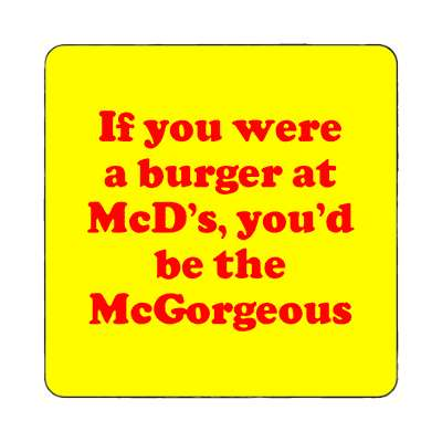 if you were a burger at mcds youd be the mcgorgeous magnet pick up lines funny sayings