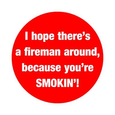 i hope theres a fireman around because youre smoking sticker pick up lines funny sayings