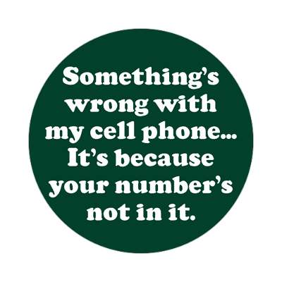 somethings wrong with my cell phone its because your numbers not in it sticker pick up lines funny sayings