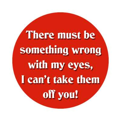 there must be something wrong with my eyes i cant take them off you sticker pick up lines funny sayings