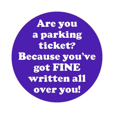 are you a parking ticket because youve got fine written all over you sticker pick up lines funny sayings