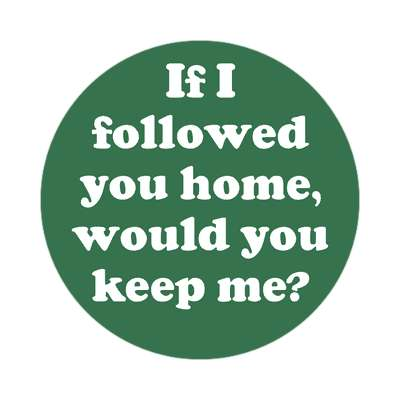 if i followed you home would you keep me sticker pick up lines funny sayings