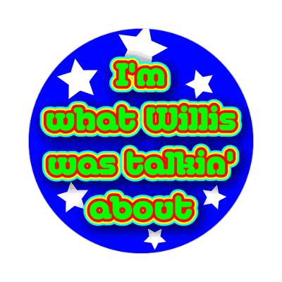 im what willis was talkin about sticker random funny sayings goofy silly novelty campy hilarious fun