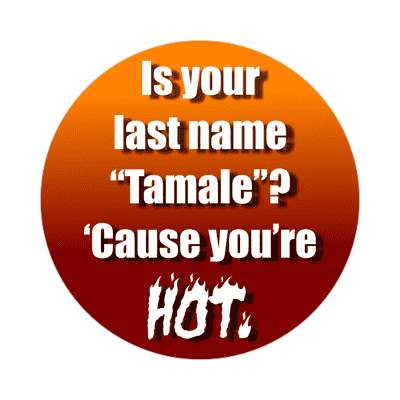is your last name tamale cause youre hot sticker pick up lines funny sayings