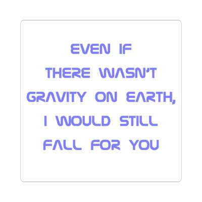 even if there wasnt gravity on earth i would still fall for you sticker pick up lines funny sayings