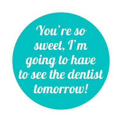 youre so sweet im going to have to see the dentist tomorrow sticker pick up lines funny sayings