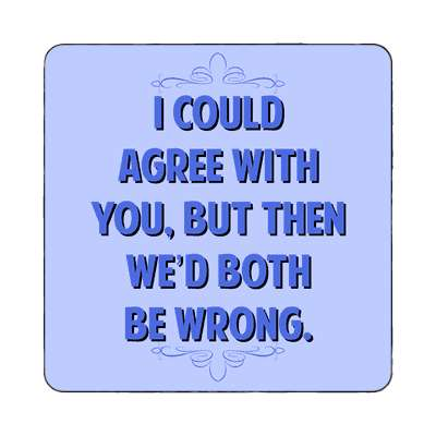 i could agree with you but then wed both be wrong magnet funny sayings funny anecdotes jokes novelty hilarious fun