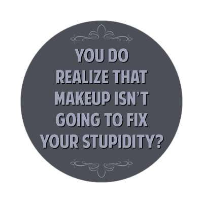 you do realize that makeup isnt going to fix your stupidity sticker funny sayings funny anecdotes jokes novelty hilarious fun